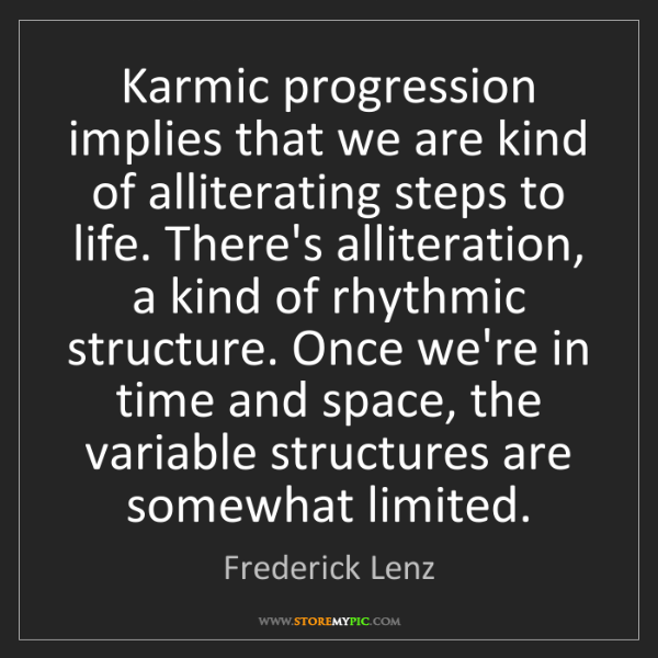 Frederick Lenz: Karmic progression implies that we are kind of alliterating...
