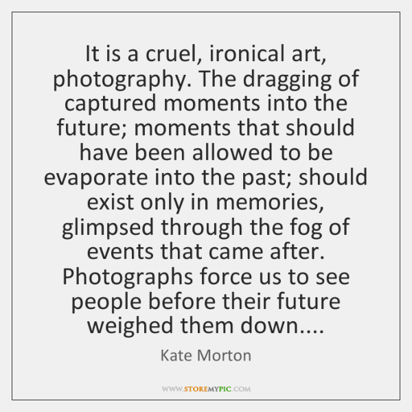 It is a cruel, ironical art, photography. The dragging of captured moments ...