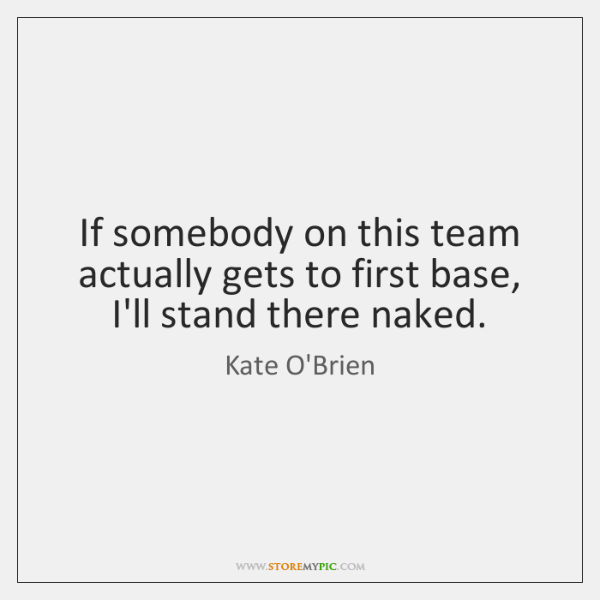 If somebody on this team actually gets to first base, I'll stand ...
