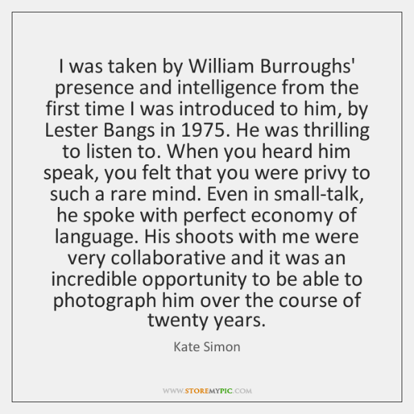 I was taken by William Burroughs' presence and intelligence from the first ...