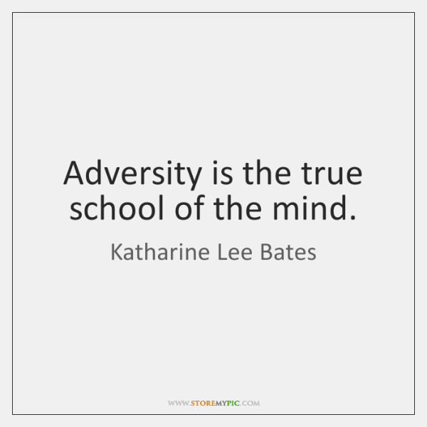 Adversity is the true school of the mind.