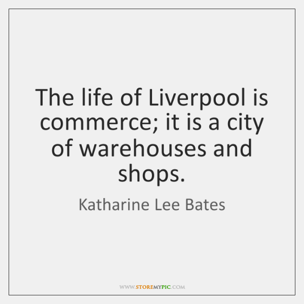 The life of Liverpool is commerce; it is a city of warehouses ...