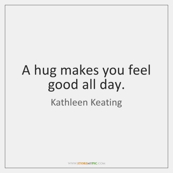 A hug makes you feel good all day.