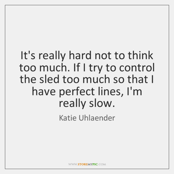 It's really hard not to think too much. If I try to ...