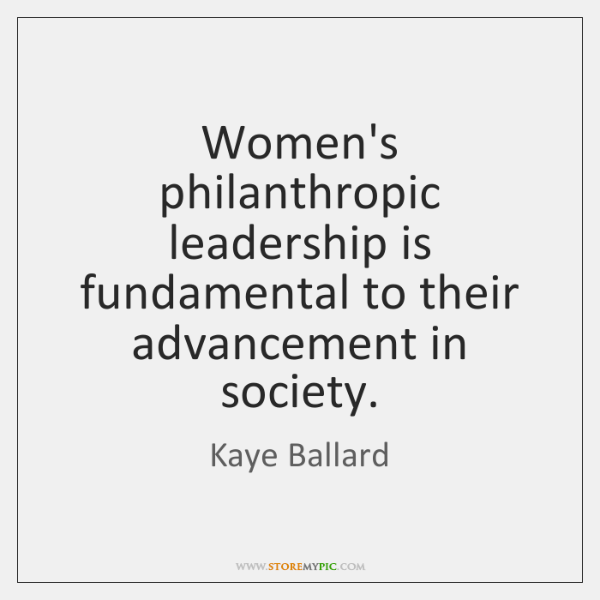 Women's philanthropic leadership is fundamental to their advancement in society.