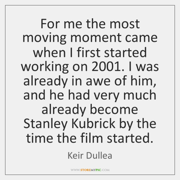 For me the most moving moment came when I first started working ...