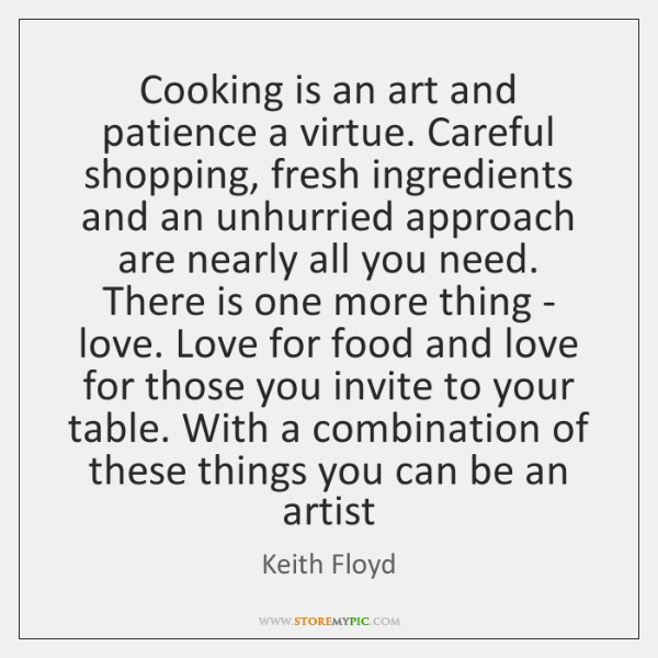 Cooking is an art and patience a virtue. Careful shopping, fresh ingredients ...