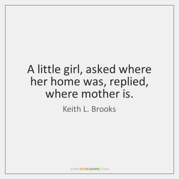 A little girl, asked where her home was, replied, where mother is.