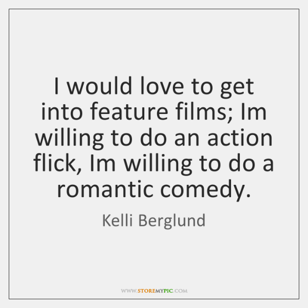 I would love to get into feature films; Im willing to do ...
