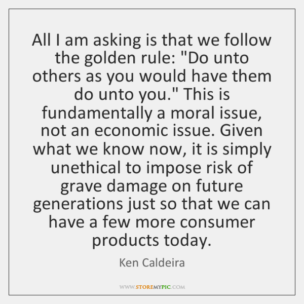 All I am asking is that we follow the golden rule: