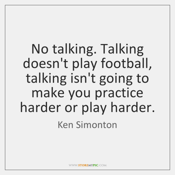No talking. Talking doesn't play football, talking isn't going to make you ...
