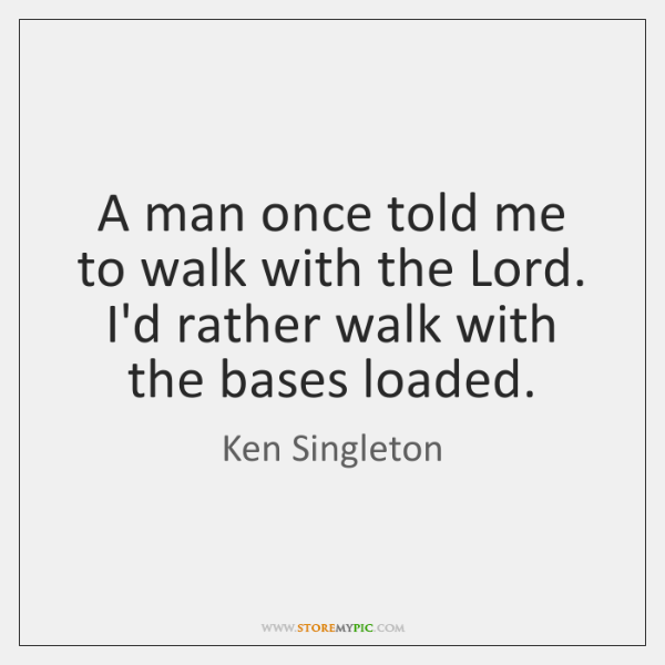 A man once told me to walk with the Lord. I'd rather ...