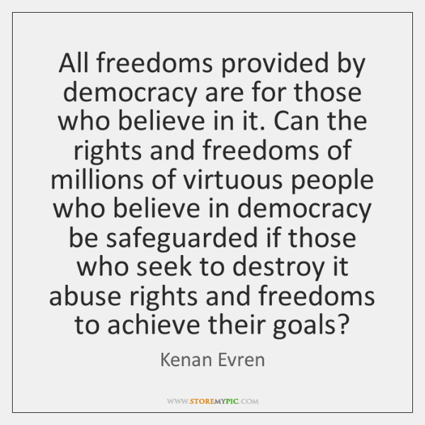 All freedoms provided by democracy are for those who believe in it. ...