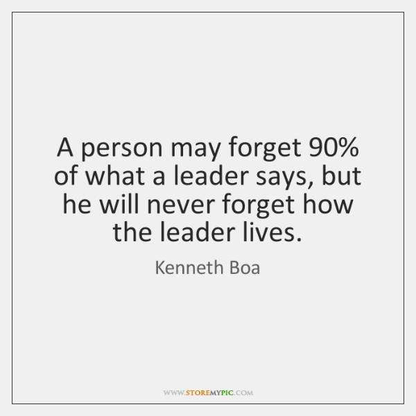 A person may forget 90% of what a leader says, but he will ...