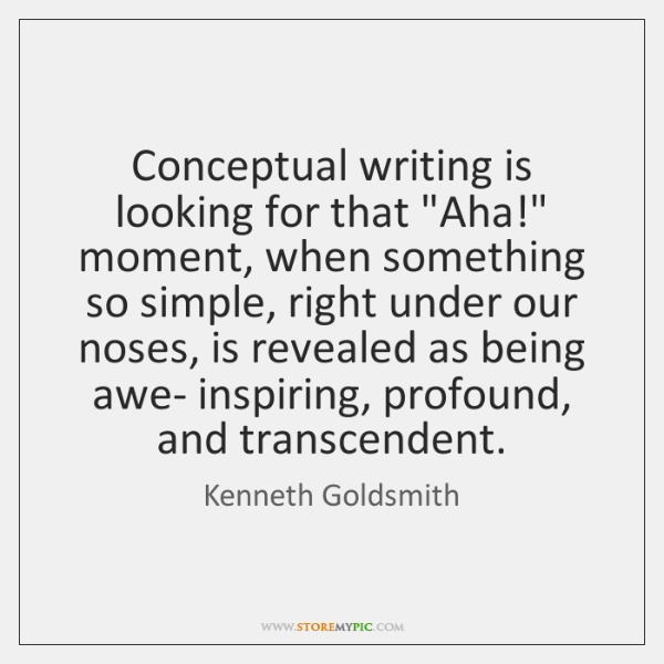 """Conceptual writing is looking for that """"Aha!"""" moment, when something so simple, ..."""
