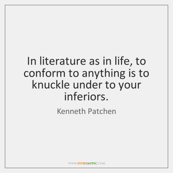 In literature as in life, to conform to anything is to knuckle ...