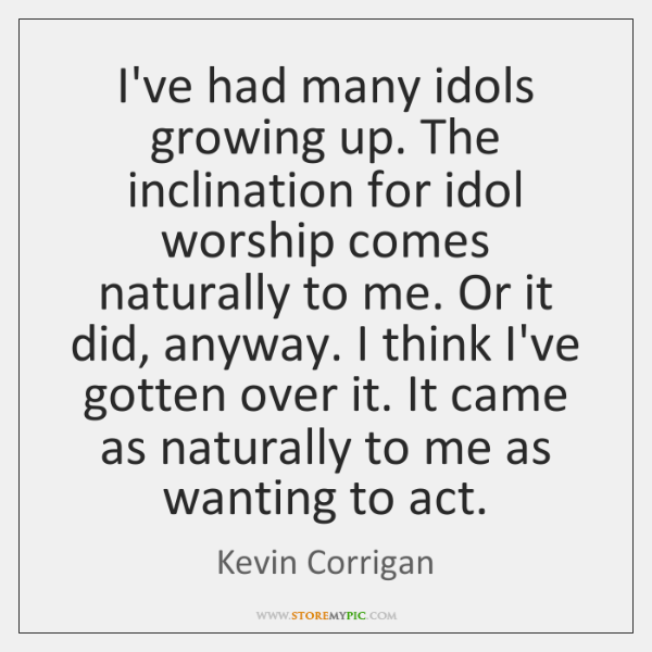 I've had many idols growing up. The inclination for idol worship comes ...