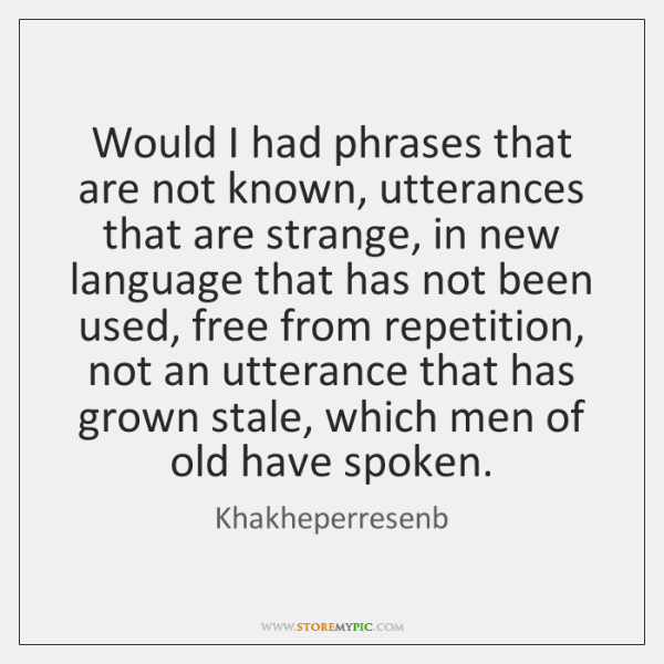 Would I had phrases that are not known, utterances that are strange, ...