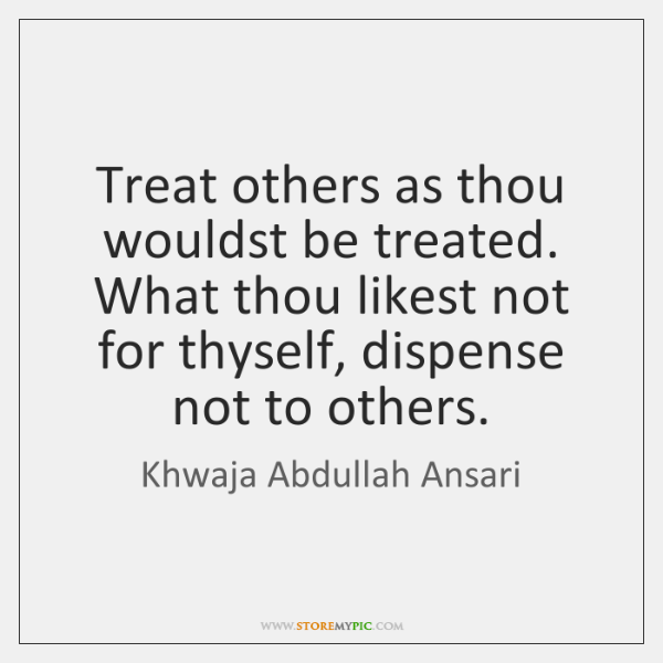 Treat others as thou wouldst be treated. What thou likest not for ...