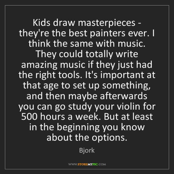 Bjork: Kids draw masterpieces - they're the best painters ever....