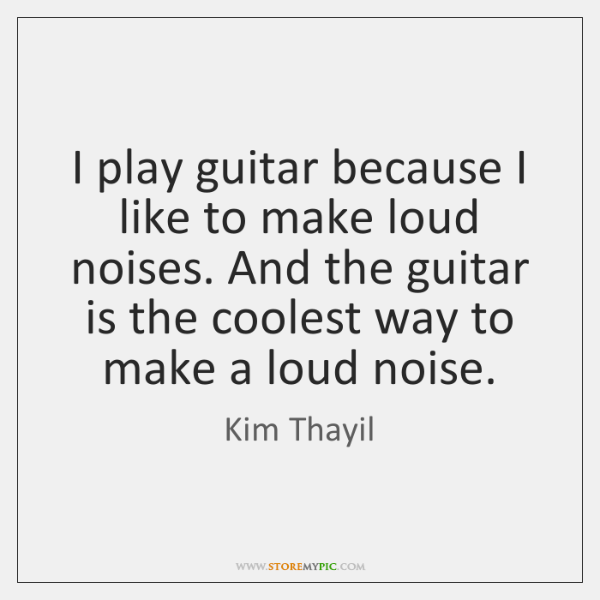 I play guitar because I like to make loud noises. And the ...
