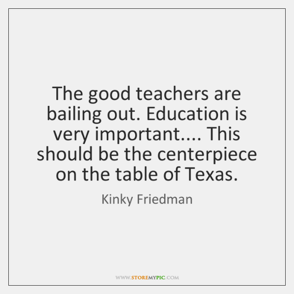 The good teachers are bailing out. Education is very important.... This should ...
