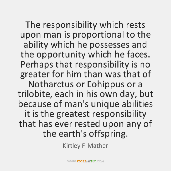The responsibility which rests upon man is proportional to the ability which ...