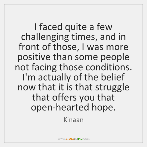 I faced quite a few challenging times, and in front of those, ...
