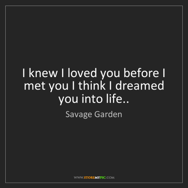 Savage Garden: I knew I loved you before I met you I think I dreamed...