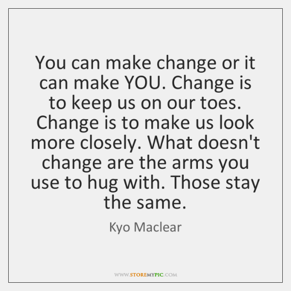 You can make change or it can make YOU. Change is to ...