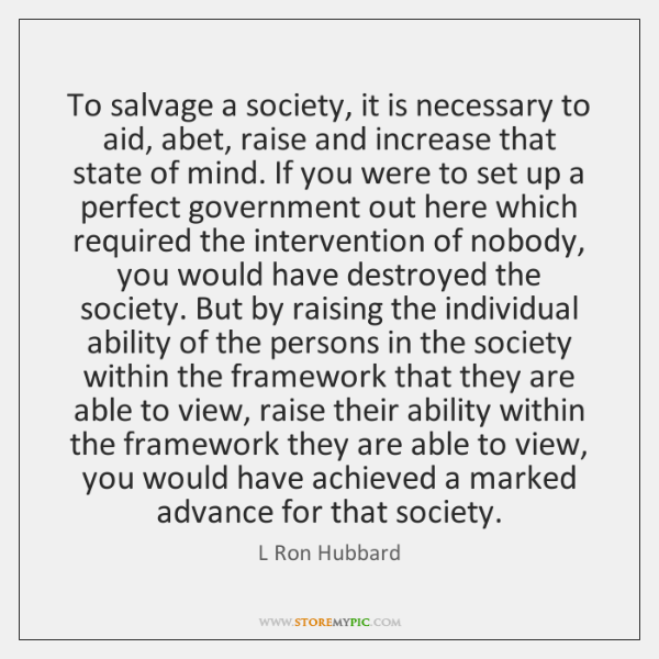 To salvage a society, it is necessary to aid, abet, raise and ...