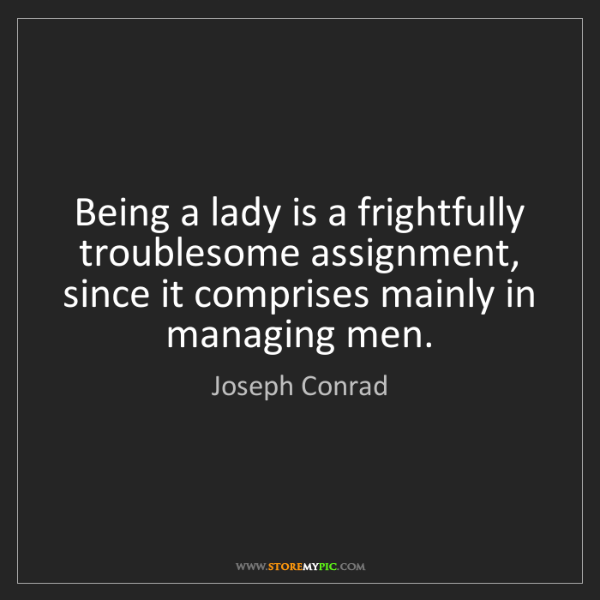 Joseph Conrad: Being a lady is a frightfully troublesome assignment,...
