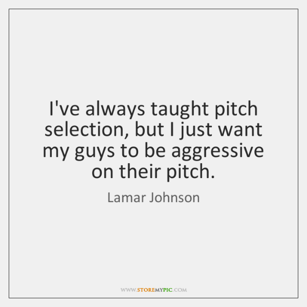 I've always taught pitch selection, but I just want my guys to ...