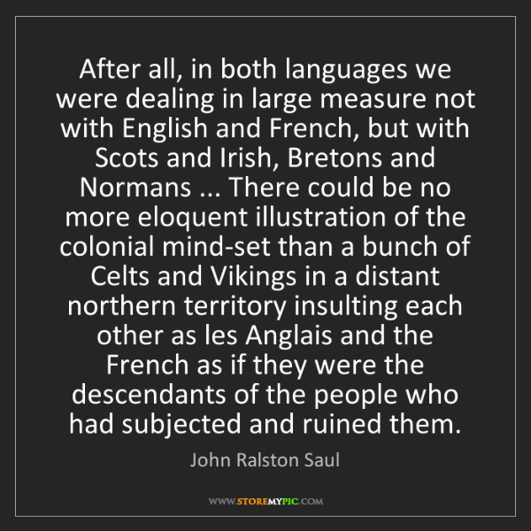 John Ralston Saul: After all, in both languages we were dealing in large...