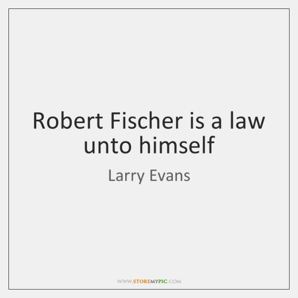 Robert Fischer is a law unto himself