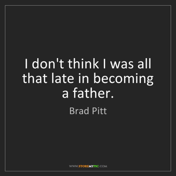 Brad Pitt: I don't think I was all that late in becoming a father.