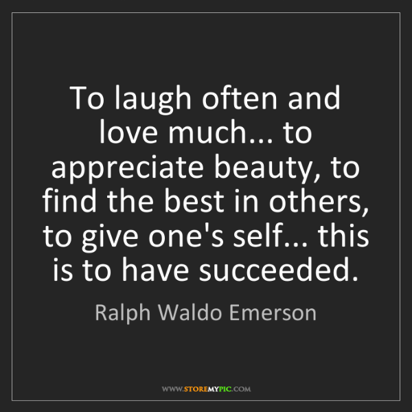 Ralph Waldo Emerson: To laugh often and love much... to appreciate beauty,...