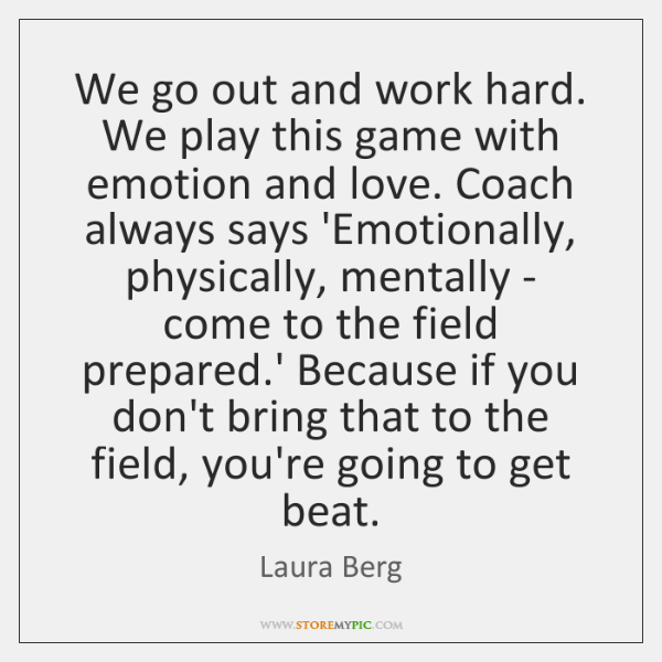 We go out and work hard. We play this game with emotion ...
