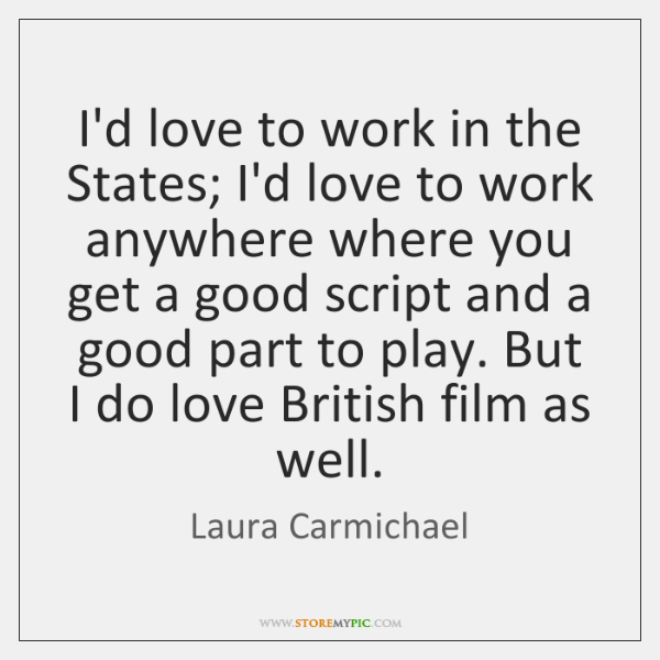 I'd love to work in the States; I'd love to work anywhere ...