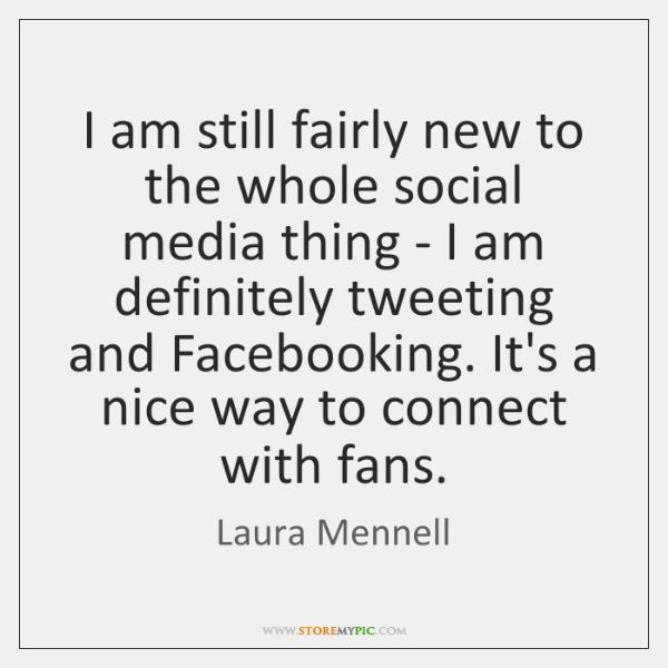 I am still fairly new to the whole social media thing - ...