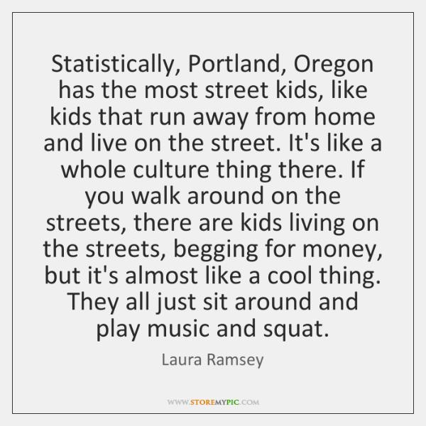 Statistically, Portland, Oregon has the most street kids, like kids that run ...