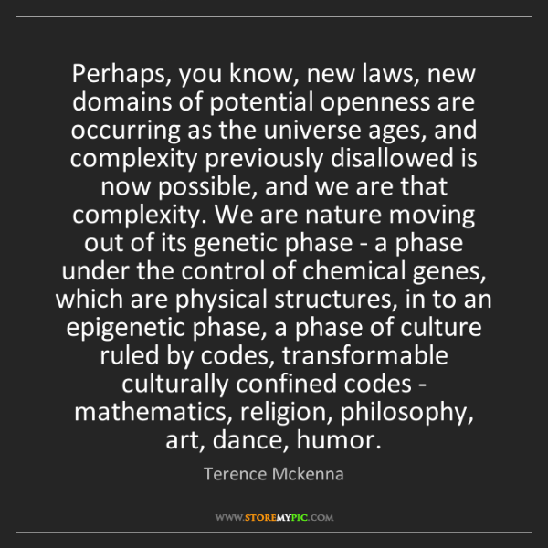 Terence Mckenna: Perhaps, you know, new laws, new domains of potential...
