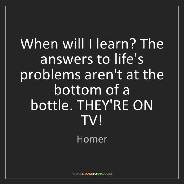 Homer: When will I learn? The answers to life's problems aren't...
