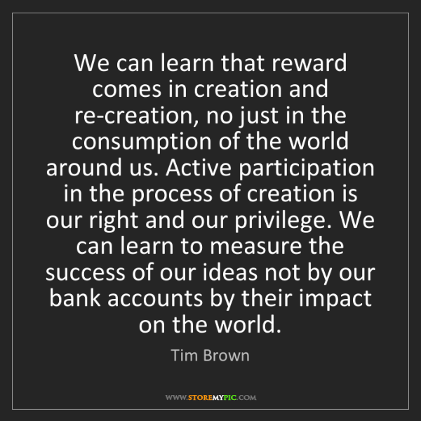 Tim Brown: We can learn that reward comes in creation and re-creation,...