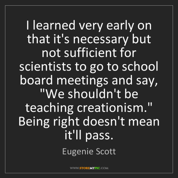 Eugenie Scott: I learned very early on that it's necessary but not sufficient...