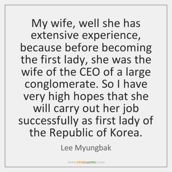 My wife, well she has extensive experience, because before becoming the first ...