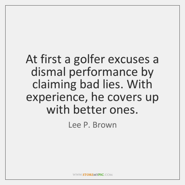 At first a golfer excuses a dismal performance by claiming bad lies. ...