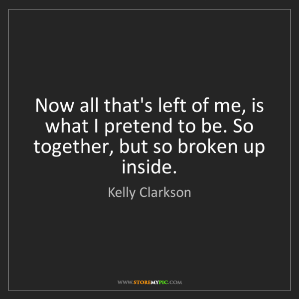 Kelly Clarkson: Now all that's left of me, is what I pretend to be. So...