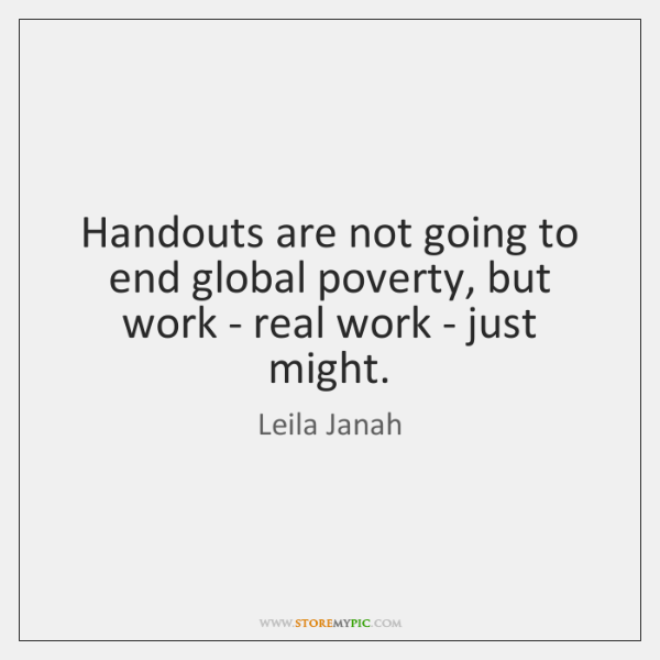 Handouts are not going to end global poverty, but work - real ...