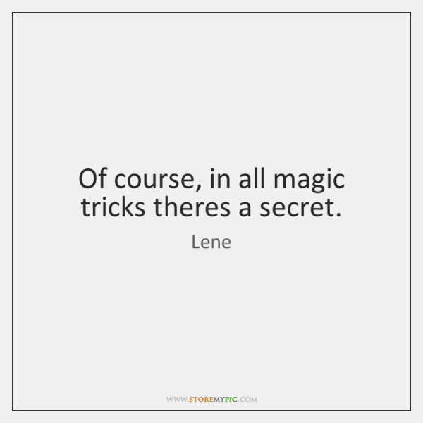 Of course, in all magic tricks theres a secret.